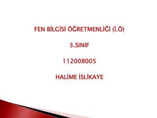 FEN BİLGİSİ ÖĞRETMENLİĞİ (İ.Ö) 3.SINIF  112008005 HALİME İSLİKAYE