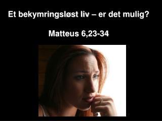 Et bekymringsl�st liv � er det mulig? Matteus 6,23-34