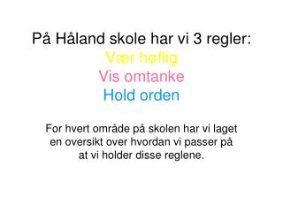 På Håland skole har vi 3 regler: Vær høflig Vis omtanke Hold orden