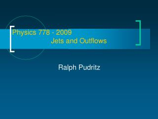 Physics 778 - 2009                     Jets and Outflows