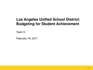 Los Angeles Unified School District: Budgeting for Student Achievement Team 5 February 19, 2011
