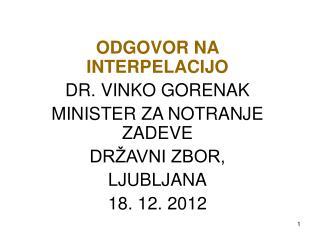 ODGOVOR NA INTERPELACIJO DR. VINKO GORENAK MINISTER ZA NOTRANJE ZADEVE DRŽAVNI ZBOR, LJUBLJANA