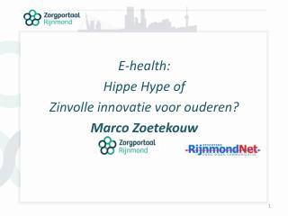 E-health:  Hippe Hype of  Zinvolle innovatie voor ouderen? Marco Zoetekouw