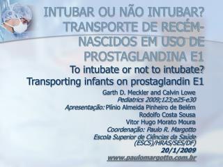 INTUBAR OU N O INTUBAR TRANSPORTE DE REC M-NASCIDOS EM USO DE PROSTAGLANDINA E1 To intubate or not to intubate Transport