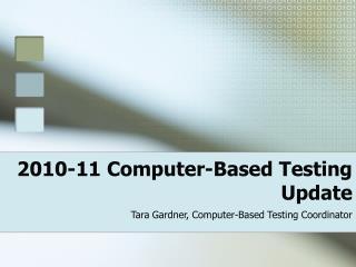 2010-11 Computer-Based Testing  Update  Tara Gardner, Computer-Based Testing Coordinator