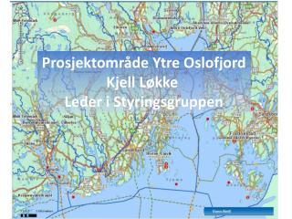 Prosjektområde Ytre Oslofjord Kjell Løkke  Leder i Styringsgruppen