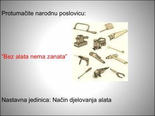 """Protumačite narodnu poslovicu: """"Bez alata nema zanata"""" Nastavna jedinica: Način djelovanja alata"""