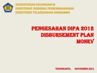 PENGESAHAN DIPA 2012 DISBURSEMENT PLAN MONEV