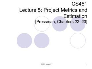CS451 Lecture 5:  Project Metrics and Estimation [Pressman, Cha pters 22, 23 ]