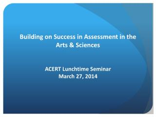 Building on Success in Assessment in  the Arts  &  Sciences