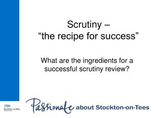 "Scrutiny –  ""the recipe for success"""