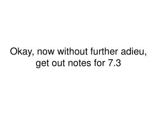 Okay, now without further adieu, get out notes for 7.3