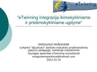 """"""" eTwinning integracija ikimokykliniame ir priešmokykliniame ugdyme"""""""