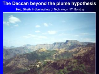 The Deccan beyond the plume hypothesis Hetu Sheth, Indian Institute of Technology IIT Bombay