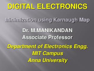 DIGITAL ELECTRONICS Minimization using  Karnaugh  Map Dr. M.MANIKANDAN Associate Professor