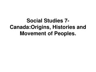 Social Studies 7-Canada:Origins, Histories and Movement of Peoples.