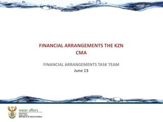 FINANCIAL ARRANGEMENTS THE KZN CMA FINANCIAL ARRANGEMENTS TASK TEAM June 13