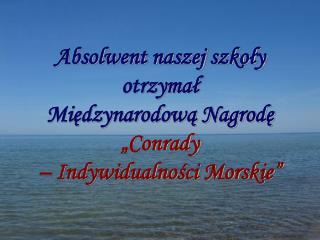 """Absolwent naszej szkoły otrzymał  Międzynarodową Nagrodę  """"Conrady  – Indywidualności Morskie"""""""