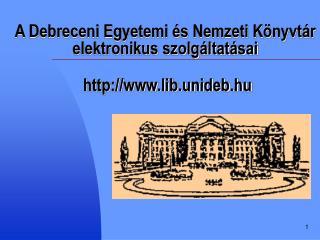 A Debreceni Egyetemi és Nemzeti Könyvtár   elektronikus szolgáltatásai  lib.unideb.hu