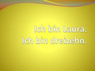 Ich  bin  Laura. Ich  bin dreizehn .