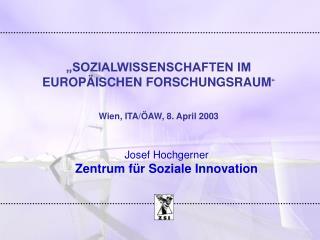 """SOZIALWISSENSCHAFTEN IM EUROPÄISCHEN FORSCHUNGSRAUM "" Wien, ITA/ÖAW, 8. April 2003"
