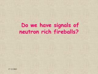 Do we have signals of neutron rich fireballs?