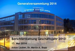 Berichterstattung Gesch�ftsjahr 2013 15. Mai 2014 Anton Lauber, Dr. Martin A. Bopp