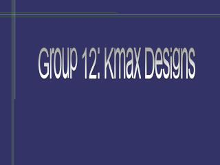 Group 12: Kmax Designs