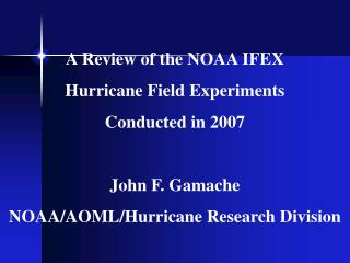 A Review of the NOAA IFEX Hurricane Field Experiments  Conducted in 2007 John F. Gamache