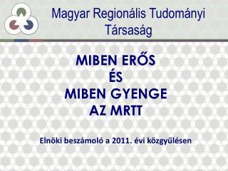 MIBEN ERŐS  ÉS  MIBEN GYENGE  AZ MRTT Elnöki beszámoló a 2011. évi közgyűlésen