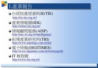 台經院產經資料庫 (TIE) tie.tier.tw/ 產業情報網 (IEK) ieknet.itri.tw/ 情報顧問服務 (AISP)