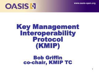 Key Management Interoperability Protocol  (KMIP) Bob Griffin co-chair, KMIP TC