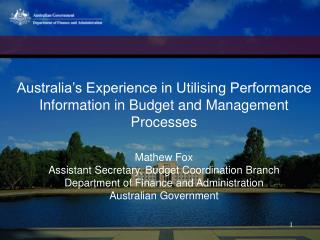 Australia s Experience in Utilising Performance Information in Budget and Management Processes   Mathew Fox Assistant Se