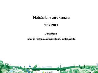Metsäala murroksessa 17.2.2011 Juha Ojala maa- ja metsätalousministeriö, metsäosasto