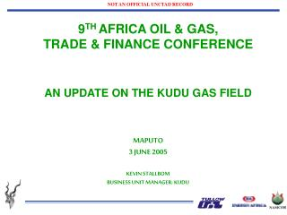9 TH  AFRICA OIL & GAS,  TRADE & FINANCE CONFERENCE AN UPDATE ON THE KUDU GAS FIELD  MAPUTO