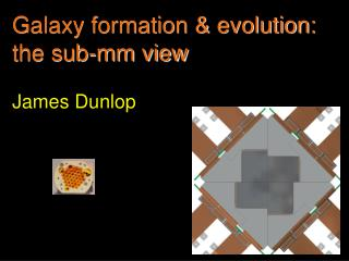 Galaxy formation & evolution: the sub-mm view James Dunlop