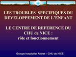 LES TROUBLES  SPECIFIQUES DU DEVELOPPEMENT DE L ENFANT  LE CENTRE DE REFERENCE DU CHU de NICE :  r le et fonctionnement