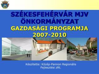 SZÉKESFEHÉRVÁR MJV ÖNKORMÁNYZAT   GAZDASÁGI PROGRAMJA 2007-2010