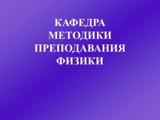 КАФЕДРА МЕТОДИКИ ПРЕПОДАВАНИЯ ФИЗИКИ