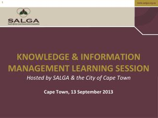 KNOWLEDGE & INFORMATION   MANAGEMENT LEARNING SESSION Hosted by SALGA & the City of Cape Town