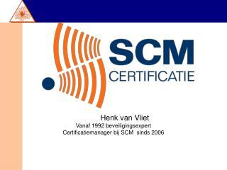 Henk van Vliet Vanaf 1992 beveiligingsexpert Certificatiemanager bij SCM  sinds 2006