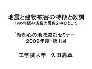 地震と建物被害の特徴と教訓 ー 1995 年阪神淡路大震災を中心としてー 「新都心の地域減災セミナー」 2009年度・第1回