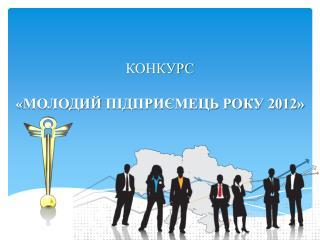 КОНКУРС « МОЛОДИЙ  ПІДПРИЄМЕЦЬ РОКУ 2012»