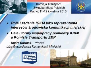 Komisja Transportu  Związku Miast Polskich  Kutno, 11-12 kwietnia 2013r.