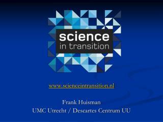 scienceintransition.nl Frank Huisman UMC Utrecht / Descartes Centrum UU