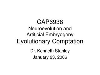 CAP6938 Neuroevolution and  Artificial Embryogeny Evolutionary Comptation