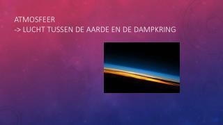 Atmosfeer -> lucht tussen de aarde en de dampkring