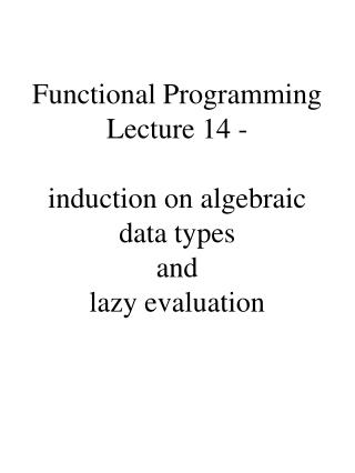 Functional Programming Lecture 14 -   induction on algebraic data types and lazy evaluation