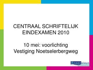 CENTRAAL SCHRIFTELIJK EINDEXAMEN 2010 10 mei: voorlichting Vestiging Noetselerbergweg