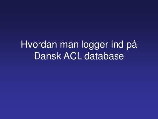 Hvordan man logger ind p� Dansk ACL database